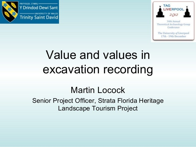 Value and values in   excavation recording             Martin LocockSenior Project Officer, Strata Florida Heritage       ...