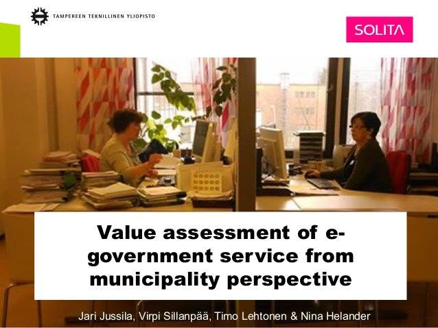 Value assessment of e- government service from municipality perspective Jari Jussila, Virpi Sillanpää, Timo Lehtonen & Nin...