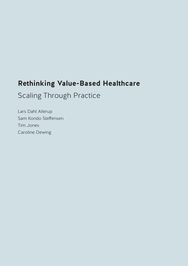 3 RethinkingValue-BasedHealthcareScalingThroughPractice Rethinking Value-Based Healthcare Scaling Through Practice Lars Da...