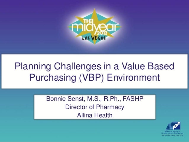 Planning Challenges in a Value Based   Purchasing (VBP) Environment       Bonnie Senst, M.S., R.Ph., FASHP             Dir...