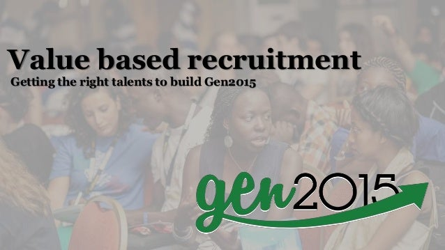 Value based recruitment Getting the right talents to build Gen2015