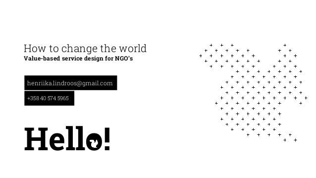 How to change the world Value-based service design for NGO's henriika.lindroos@gmail.com +358 40 574 5965 Hello!