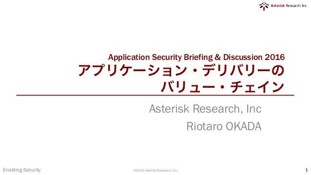 Application Security Briefing & Discussion 2016 アプリケーション・デリバリーの バリュー・チェイン Asterisk Research, Inc Riotaro OKADA Enabling Se...