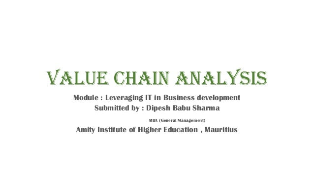 Value Chain Analysis Module : Leveraging IT in Business development Submitted by : Dipesh Babu Sharma MBA (General Managem...