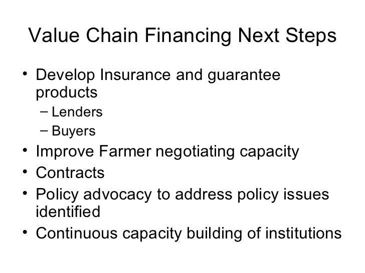 Value Chain Financing Next Steps <ul><li>Develop Insurance and guarantee products </li></ul><ul><ul><li>Lenders </li></ul>...