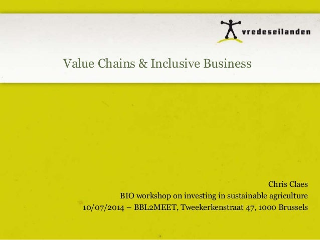 Value Chains & Inclusive Business Chris Claes BIO workshop on investing in sustainable agriculture 10/07/2014 – BBL2MEET, ...