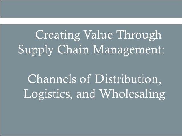 Creating Value ThroughSupply Chain Management:Channels of Distribution,Logistics, and Wholesaling