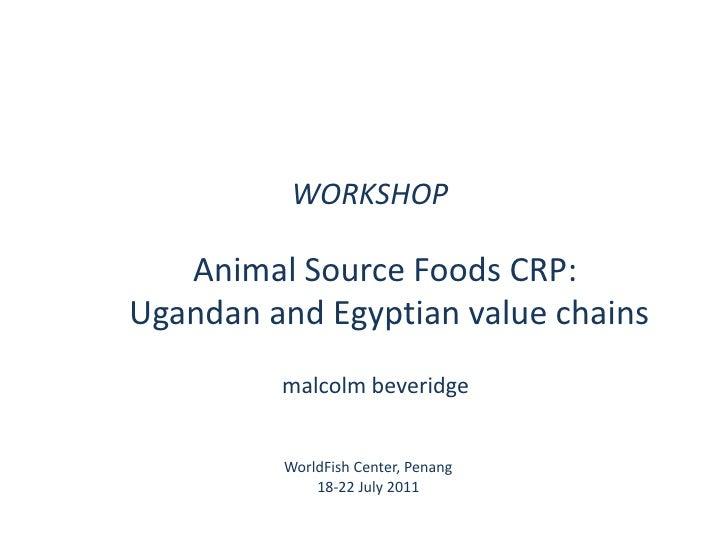 WORKSHOP<br />Animal Source Foods CRP: <br />Ugandan and Egyptian value chains<br />malcolmbeveridge<br />WorldFish Center...