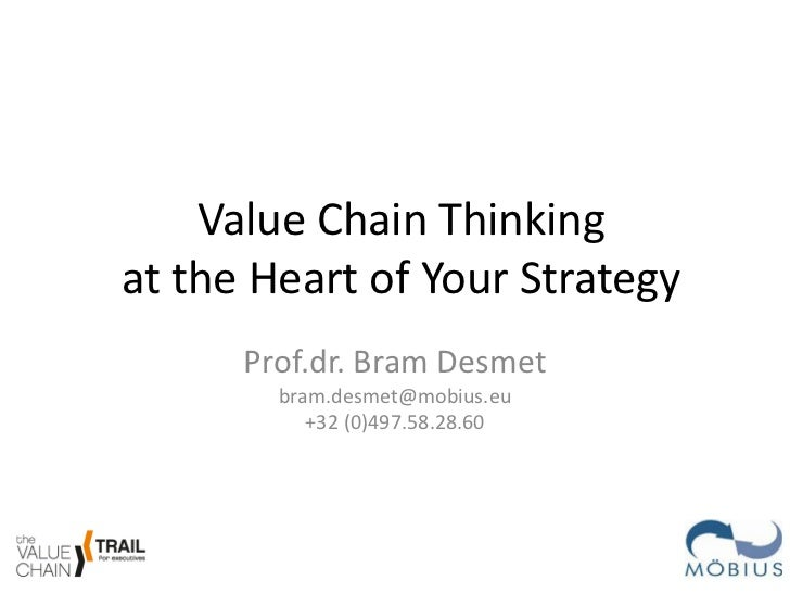 Value Chain Thinkingat the Heart of Your Strategy      Prof.dr. Bram Desmet        bram.desmet@mobius.eu           +32 (0)...