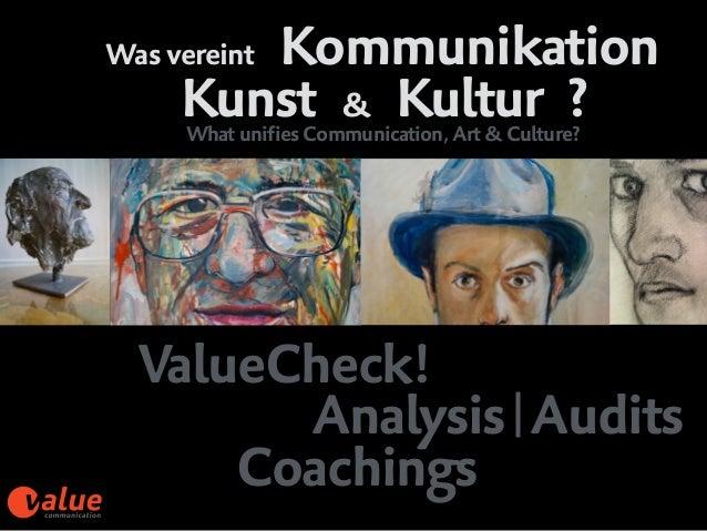 Was vereint Kommunikation Kunst & Kultur ? ValueCheck!  Analysis|Audits  Coachings What unifies Communication, Art & Cu...