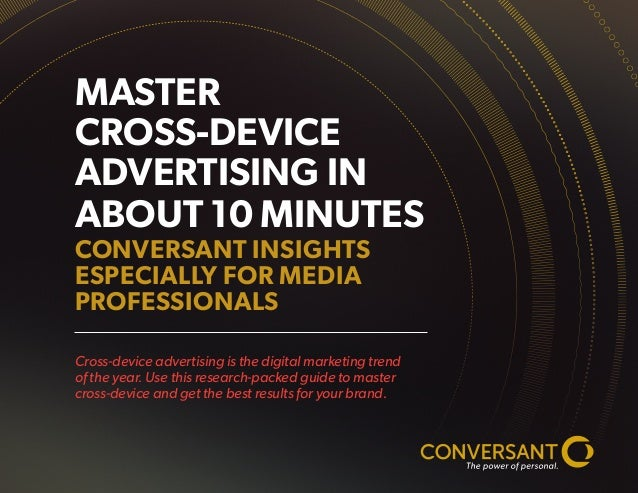 MASTER CROSS-DEVICE ADVERTISING IN ABOUT 10 MINUTES CONVERSANT INSIGHTS ESPECIALLY FOR MEDIA PROFESSIONALS Cross-device ad...