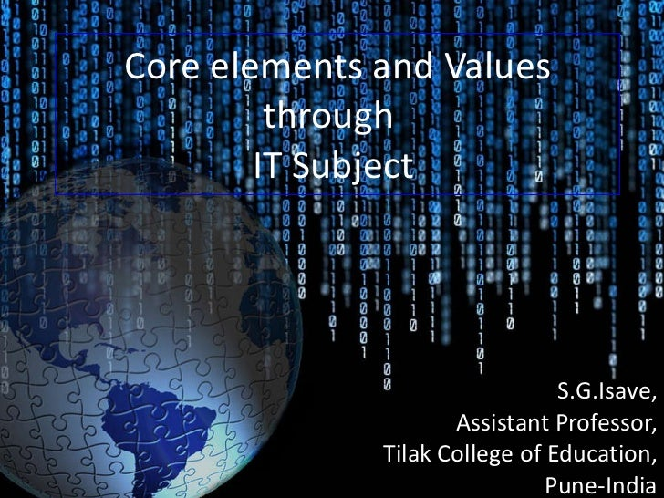 Core elements and Values through  IT Subject  S.G.Isave, Assistant Professor, Tilak College of Education, Pune-India