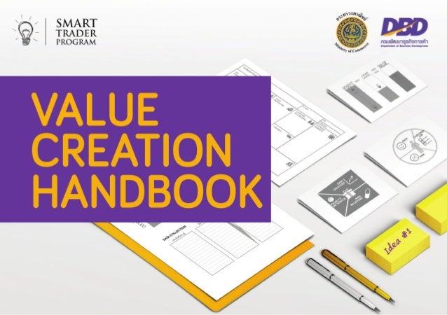 วัตถุประสงค์ คู่มือการพัฒนามูลค่าเพิ่ม (Value Creation Handbook) จัดทำ�ขึ้นโดย กรมพัฒนา ธุรกิจการค้า (DBD) กระทรวงพาณิชย์ ...