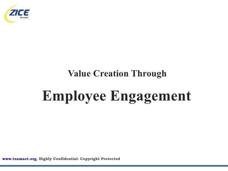 Value Creation Through                     Employee Engagement   www.teamact.org, Highly Confidential: Copyright Protected