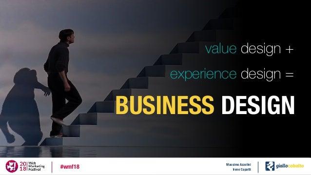 value design + experience design = BUSINESS DESIGN Massimo Azzolini Irene Capatti #wmf18