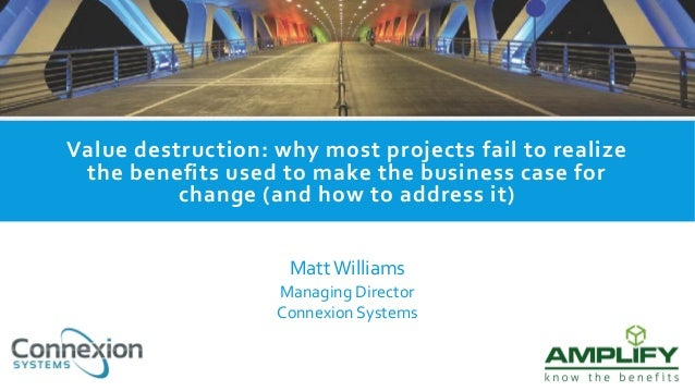 Value destruction: why most projects fail to realize the benefits used to make the business case for change (and how to ad...