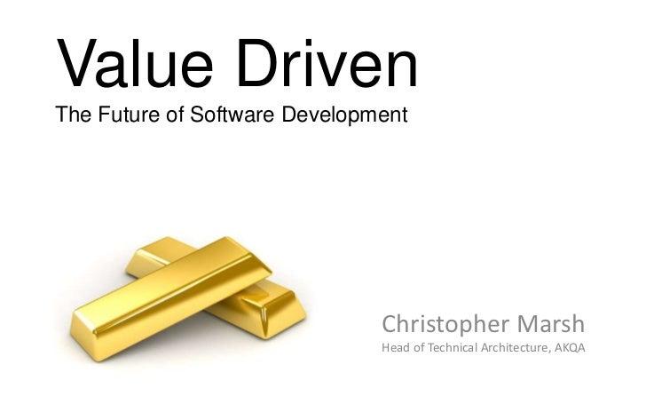 Value DrivenThe Future of Software Development                               Christopher Marsh                            ...