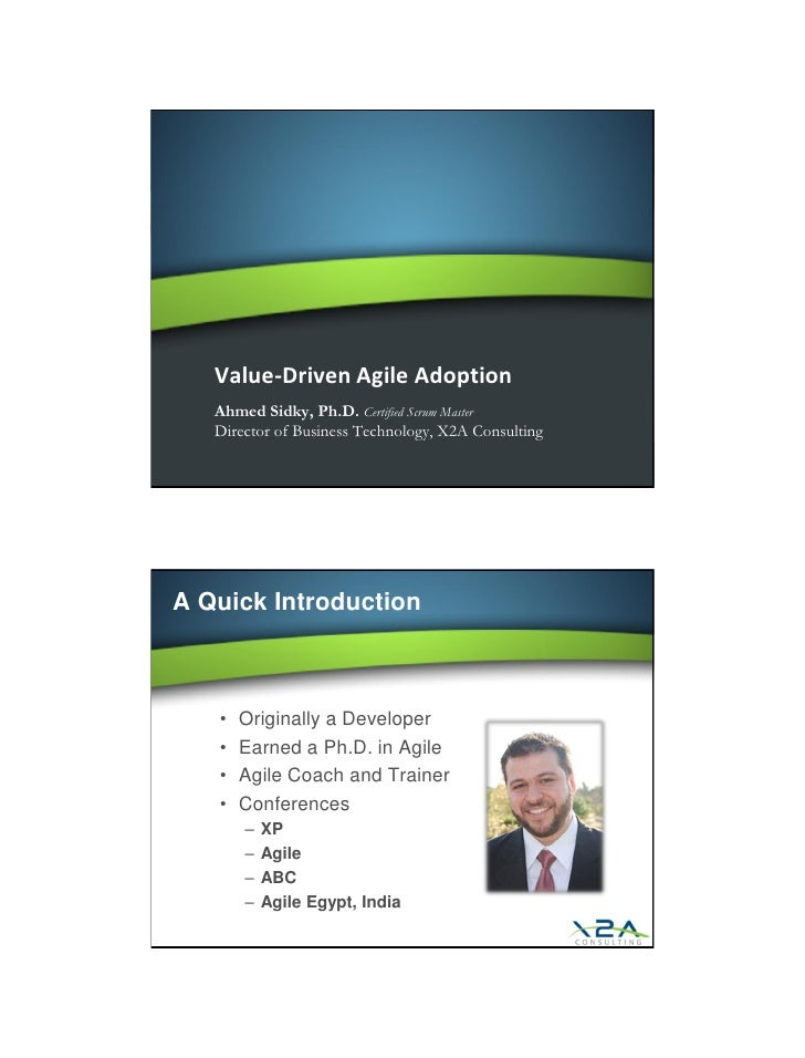 Value-Driven Agile Adoption    Ahmed Sidky, Ph.D. Certified Scrum Master    Director of Business Technology, X2A Consultin...