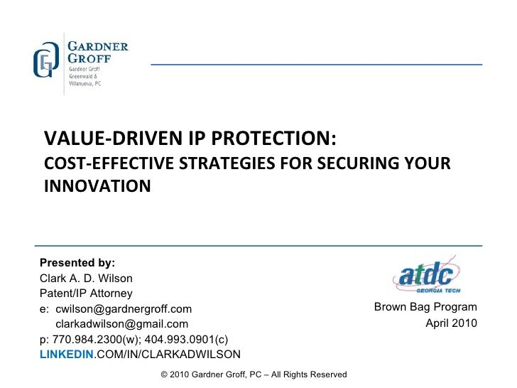 VALUE-DRIVEN IP PROTECTION: COST-EFFECTIVE STRATEGIES FOR SECURING YOUR INNOVATION Presented by: Clark A. D. Wilson  Paten...
