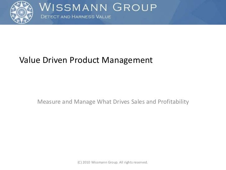 Value Driven Product Management<br />Measure and Manage What Drives Sales and Profitability<br />(C) 2010 Wissmann Group. ...