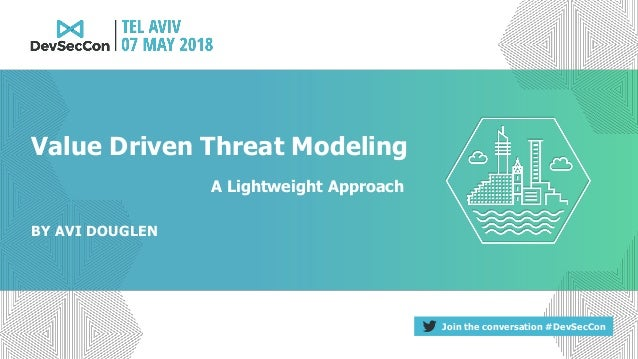 Join the conversation #DevSecCon BY AVI DOUGLEN Value Driven Threat Modeling A Lightweight Approach