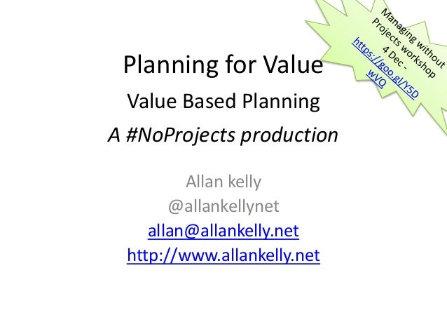 Planning for Value Value Based Planning A #NoProjects production Allan kelly @allankellynet allan@allankelly.net http://ww...