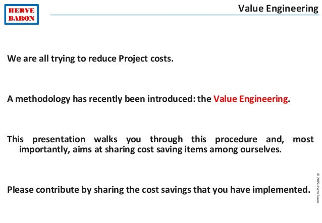 ©2015–HervéBaron We are all trying to reduce Project costs. A methodology has recently been introduced: the Value Engineer...
