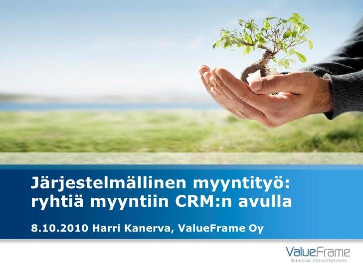 Järjestelmällinen myyntityö: ryhtiä myyntiin CRM:n avulla 8.10.2010 Harri Kanerva, ValueFrame Oy                          ...