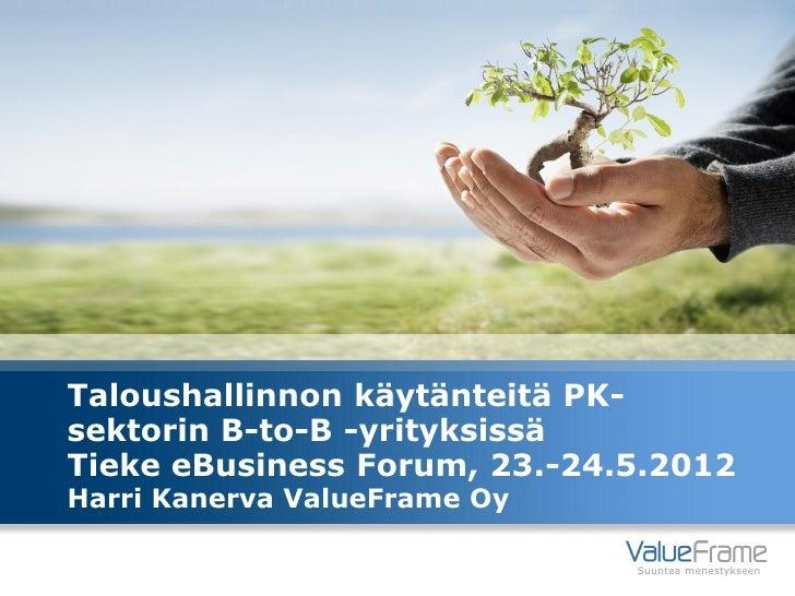 Taloushallinnon käytänteitä PK-sektorin B-to-B -yrityksissäTieke eBusiness Forum, 23.-24.5.2012Harri Kanerva ValueFrame Oy...