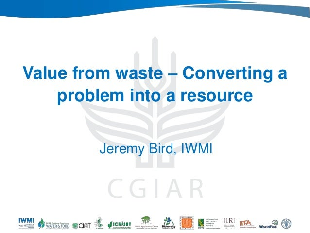 Value from waste – Converting a problem into a resource Jeremy Bird, IWMI