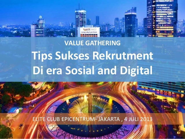 VALUE GATHERING Tips Sukses Rekrutment Di era Sosial and Digital ELITE CLUB EPICENTRUM- JAKARTA , 4 JULI 2013