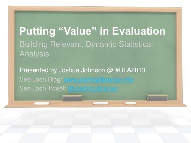 "Putting ""Value"" in EvaluationBuilding Relevant, Dynamic StatisticalAnalysisPresented by Joshua Johnson @ #ULA2013See Josh ..."