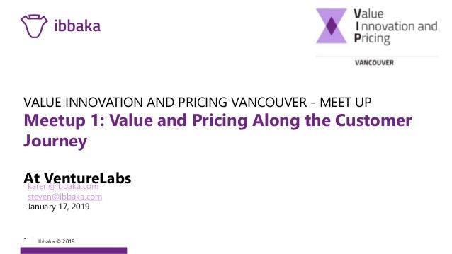 1 I Ibbaka © 2019 VALUE INNOVATION AND PRICING VANCOUVER - MEET UP Meetup 1: Value and Pricing Along the Customer Journey ...