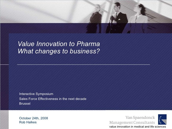 Value Innovation to Pharma  What changes to business? Interactive Symposium Sales Force Effectiveness in the next decade B...