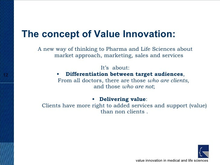 The concept of Value Innovation: <ul><li>A new way of thinking to Pharma and Life Sciences about market approach, marketin...