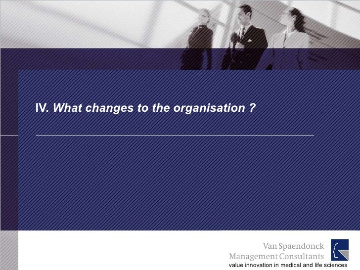 IV.  What changes to the organisation ?