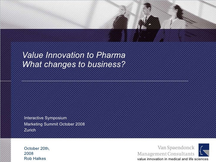 Value Innovation to Pharma  What changes to business? Interactive Symposium Marketing Summit October 2008 Zurich October 2...