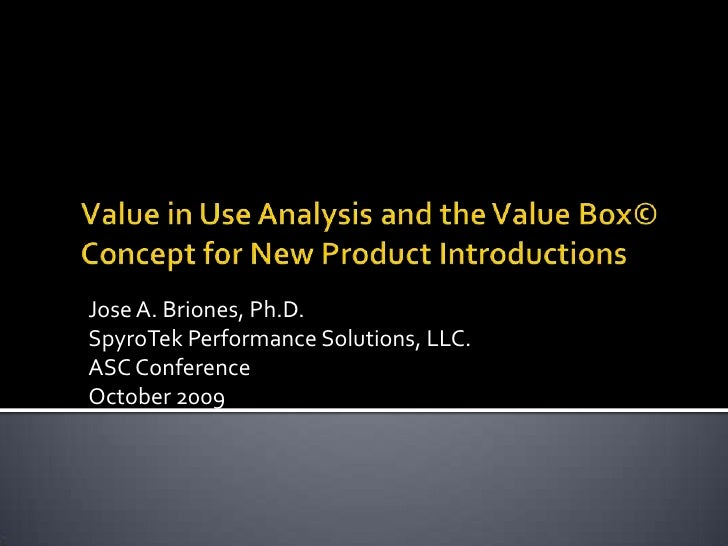 Value in Use Analysis and the Value Box© Concept for New Product Introductions<br />Jose A. Briones, Ph.D.<br />SpyroTek P...