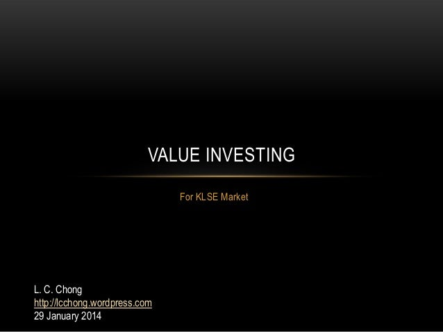 VALUE INVESTING For KLSE Market  L. C. Chong http://lcchong.wordpress.com 29 January 2014