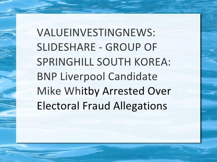VALUEINVESTINGNEWS:SLIDESHARE - GROUP OFSPRINGHILL SOUTH KOREA:BNP Liverpool CandidateMike Whitby Arrested OverElectoral F...