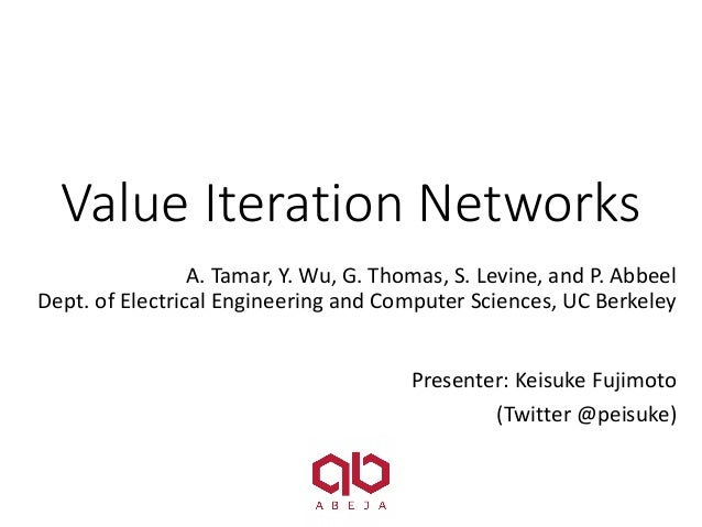 Value	Iteration	Networks A.	Tamar,	Y.	Wu,	G.	Thomas,	S.	Levine,	and	P.	Abbeel Dept.	of	Electrical	Engineering	and	Computer...