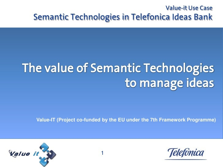 Value-it Use Case Semantic Technologies in Telefonica Ideas Bank     Value-IT (Project co-funded by the EU under the 7th F...