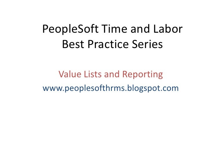 PeopleSoft Time and LaborBest Practice Series<br />Value Lists and Reporting<br />www.peoplesofthrms.blogspot.com<br />