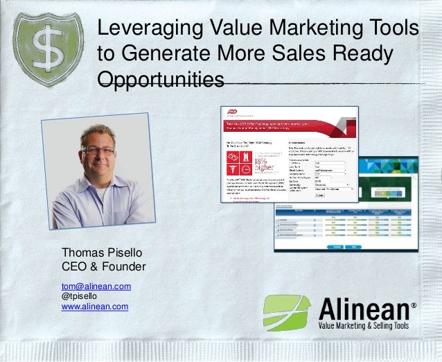 Leveraging Value Marketing Tools to Generate More Sales Ready Opportunities  Thomas Pisello CEO & Founder tom@alinean.com ...