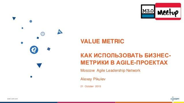 www.luxoft.com VALUE METRIC КАК ИСПОЛЬЗОВАТЬ БИЗНЕС- МЕТРИКИ В AGILE-ПРОЕКТАХ Moscow Agile Leadership Network Alexey Pikul...