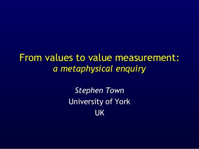 From values to value measurement: a metaphysical enquiry Stephen Town University of York UK