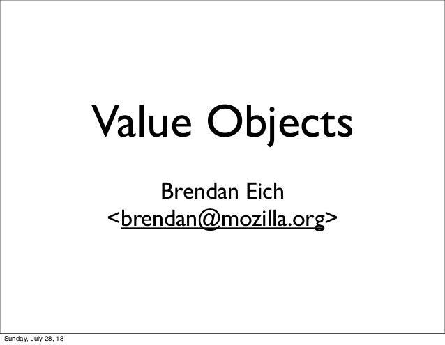 Value Objects Brendan Eich <brendan@mozilla.org> Sunday, July 28, 13