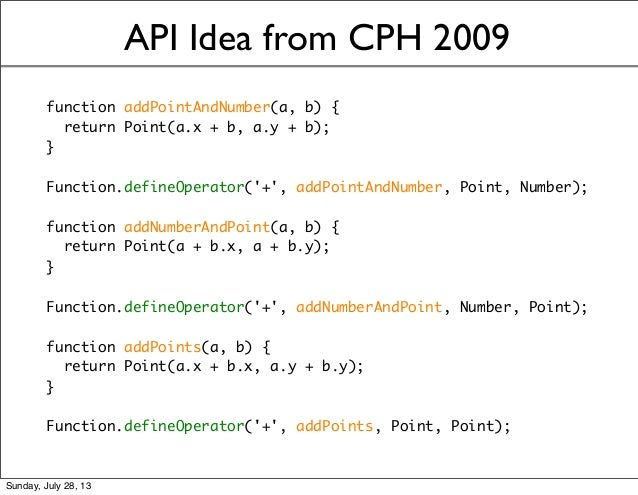 API Idea from CPH 2009 function addPointAndNumber(a, b) { return Point(a.x + b, a.y + b); } Function.defineOperator('+', a...