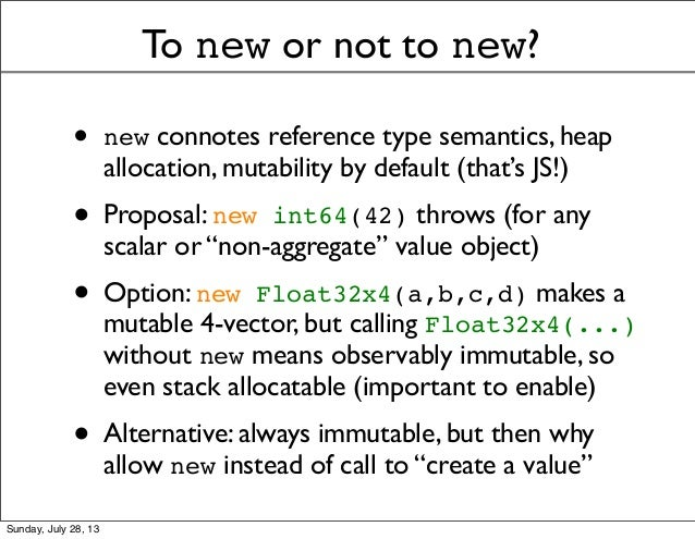 To new or not to new? • new connotes reference type semantics, heap allocation, mutability by default (that's JS!) • Propo...