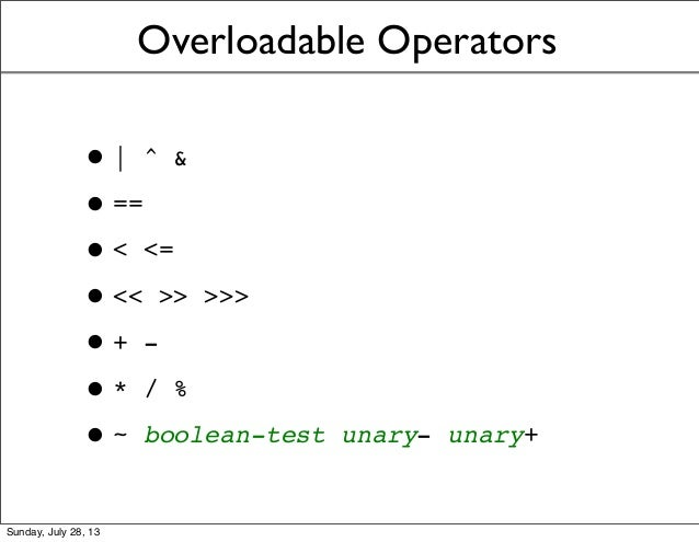 Overloadable Operators •| ^ & •== •< <= •<< >> >>> •+ - •* / % •~ boolean-test unary- unary+ Sunday, July 28, 13